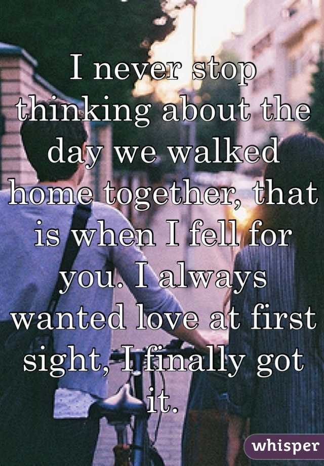 I never stop thinking about the day we walked home together, that is when I fell for you. I always wanted love at first sight, I finally got it.