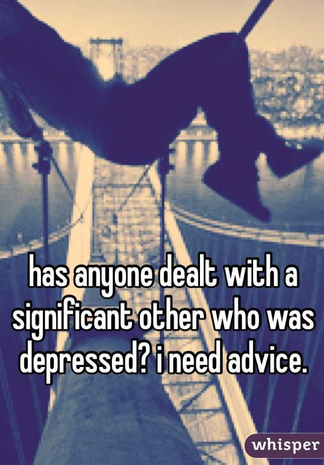 has anyone dealt with a significant other who was depressed? i need advice.
