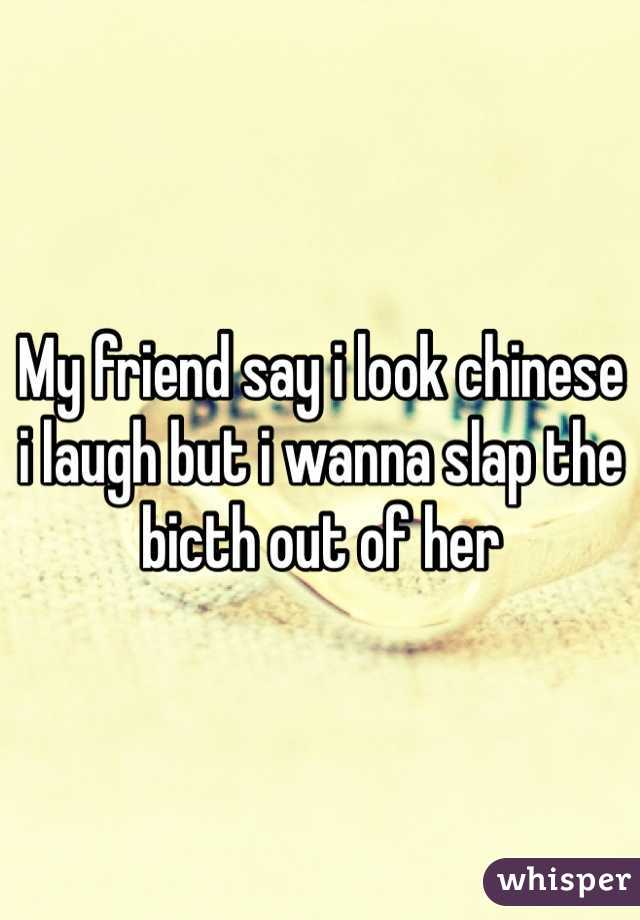 My friend say i look chinese i laugh but i wanna slap the bicth out of her
