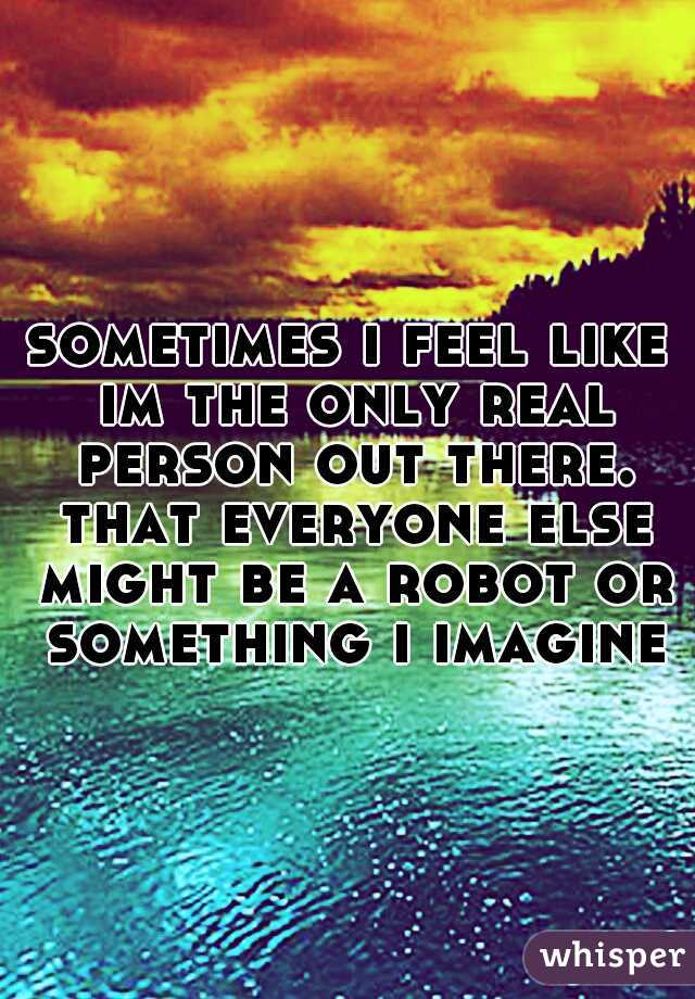 sometimes i feel like im the only real person out there. that everyone else might be a robot or something i imagine