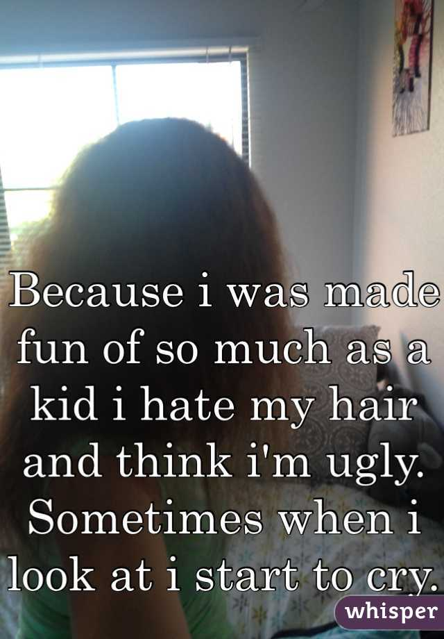 Because i was made fun of so much as a kid i hate my hair and think i'm ugly. Sometimes when i look at i start to cry.