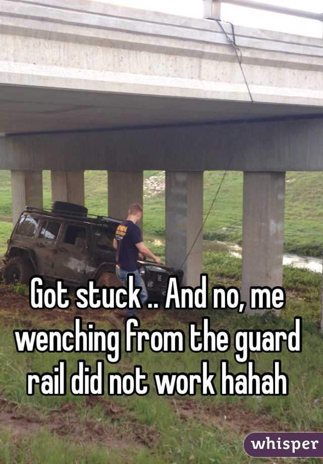 Got stuck .. And no, me wenching from the guard rail did not work hahah