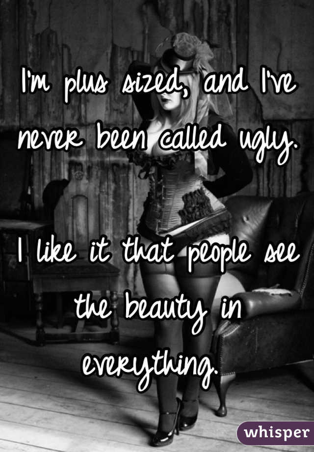 I'm plus sized, and I've never been called ugly.   I like it that people see the beauty in everything.