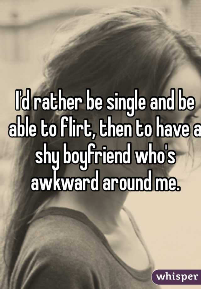 I'd rather be single and be able to flirt, then to have a shy boyfriend who's awkward around me.