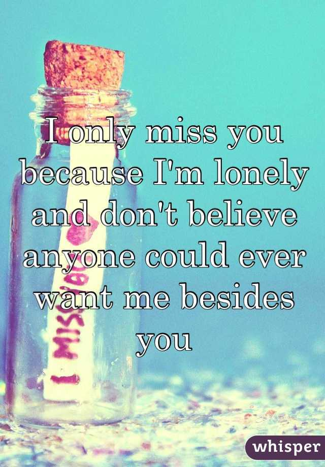 I only miss you because I'm lonely and don't believe anyone could ever want me besides you