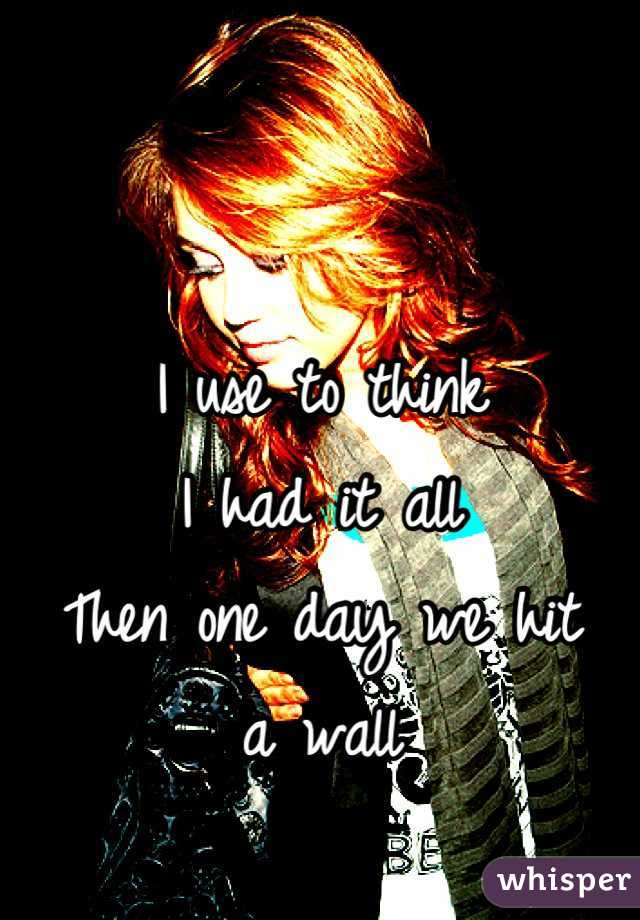 I use to think  I had it all Then one day we hit  a wall