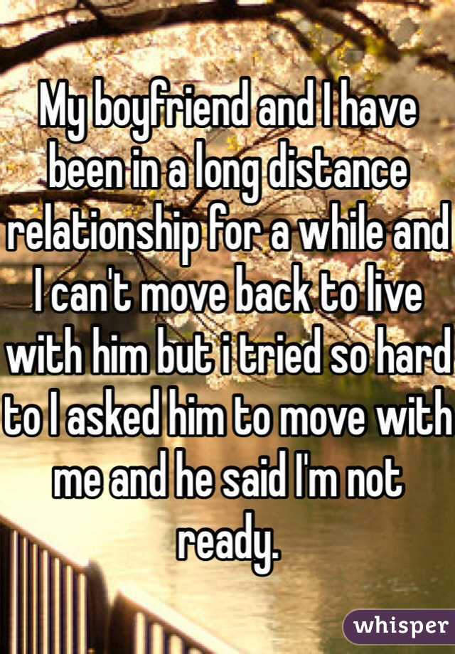 My boyfriend and I have been in a long distance relationship for a while and I can't move back to live with him but i tried so hard to I asked him to move with me and he said I'm not ready.