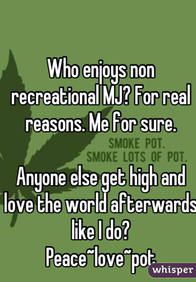 Who enjoys non recreational MJ? For real reasons. Me for sure.   Anyone else get high and love the world afterwards like I do?  Peace~love~pot