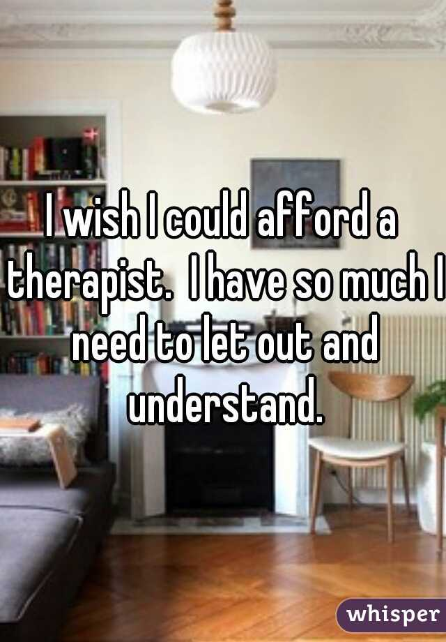 I wish I could afford a therapist.  I have so much I need to let out and understand.