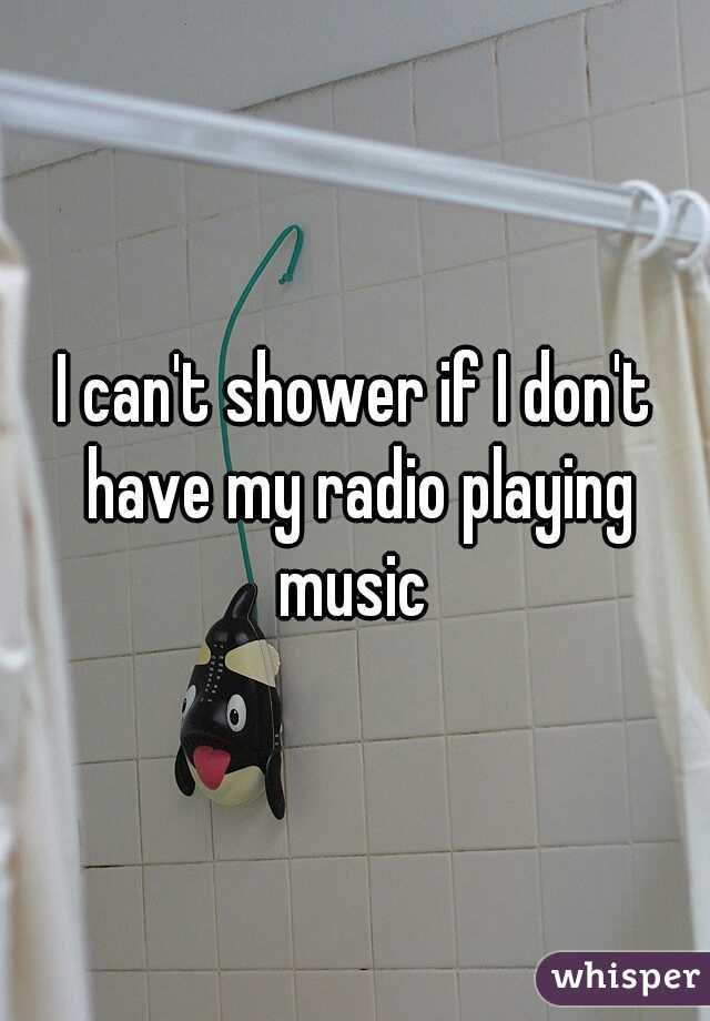 I can't shower if I don't have my radio playing music