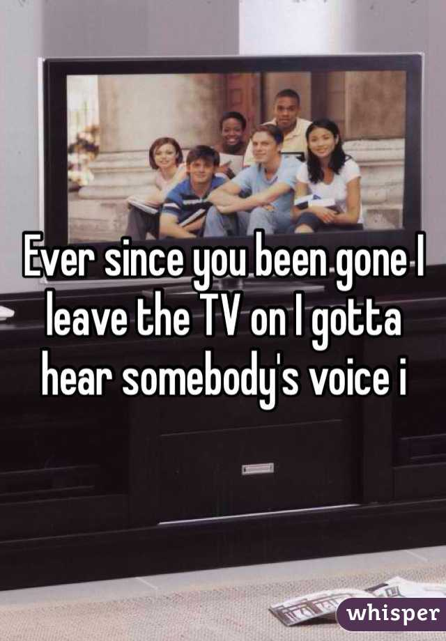 Ever since you been gone I leave the TV on I gotta hear somebody's voice i