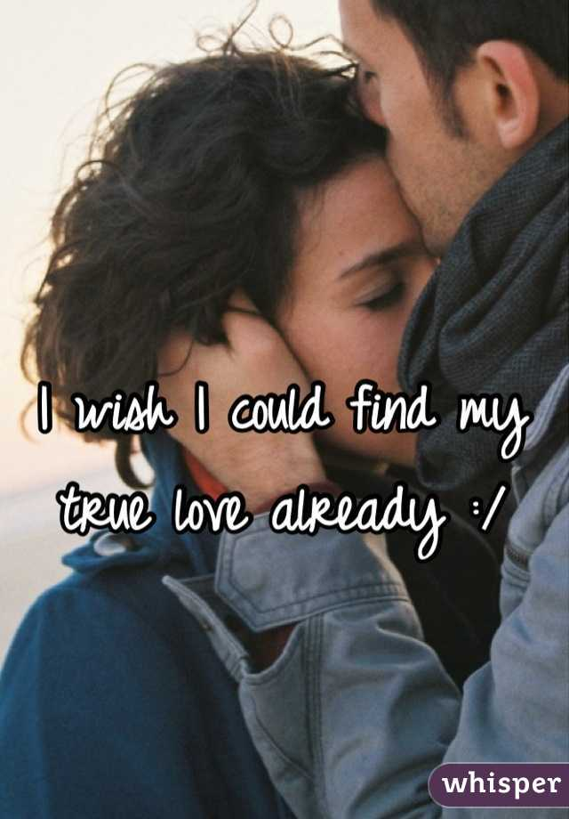 I wish I could find my true love already :/