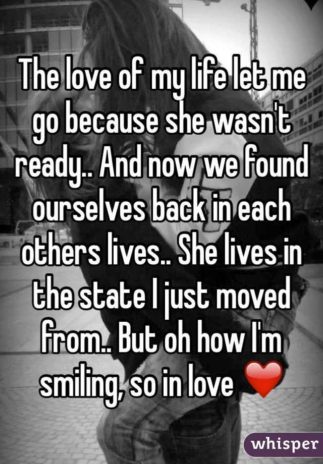 The love of my life let me go because she wasn't ready.. And now we found ourselves back in each others lives.. She lives in the state I just moved from.. But oh how I'm smiling, so in love ❤️