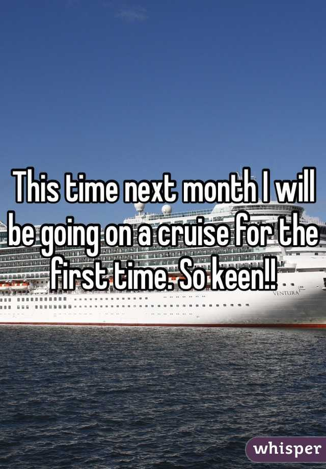 This time next month I will be going on a cruise for the first time. So keen!!