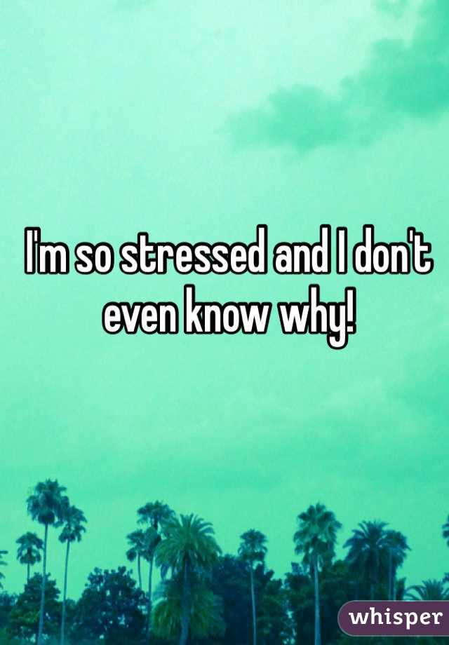 I'm so stressed and I don't even know why!
