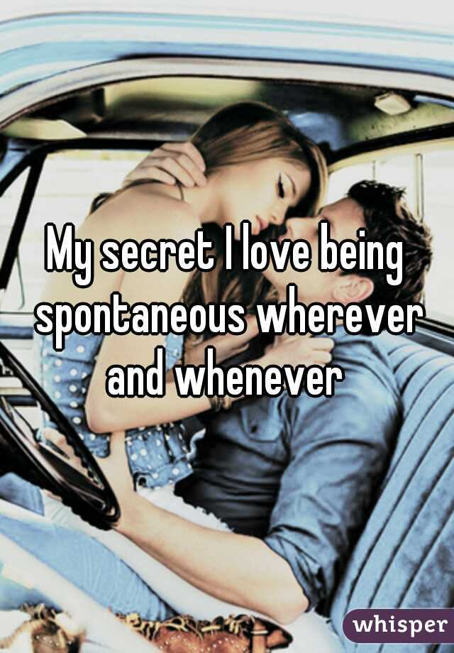My secret I love being spontaneous wherever and whenever