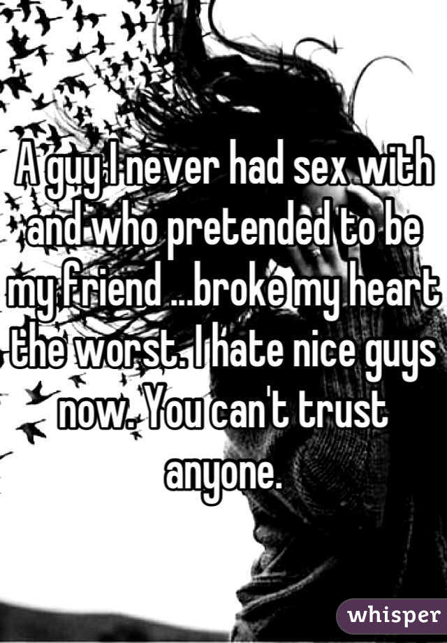 A guy I never had sex with and who pretended to be my friend ...broke my heart the worst. I hate nice guys now. You can't trust anyone.