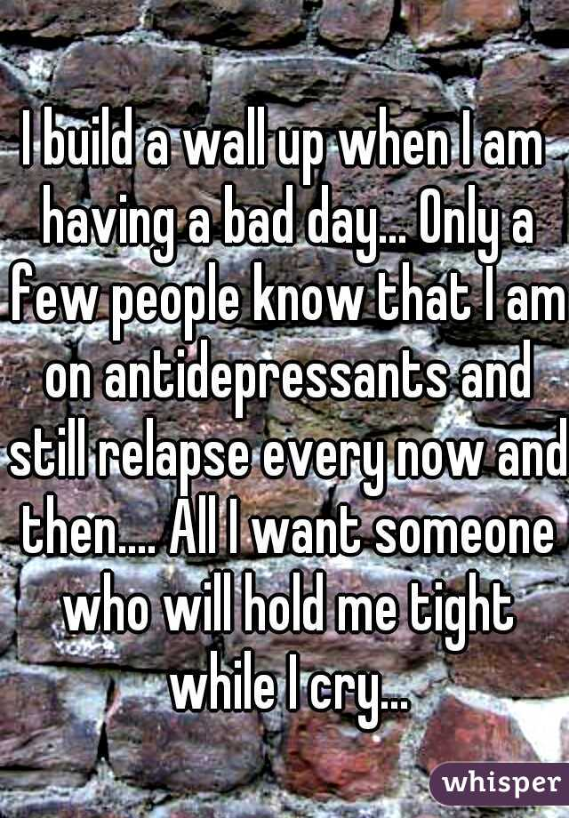 I build a wall up when I am having a bad day... Only a few people know that I am on antidepressants and still relapse every now and then.... All I want someone who will hold me tight while I cry...