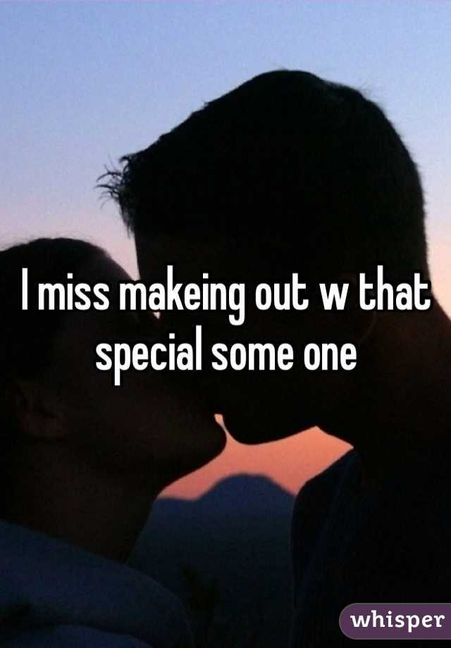 I miss makeing out w that special some one