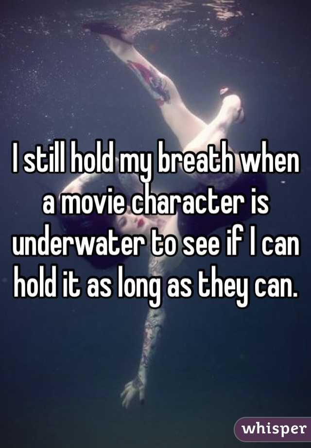 I still hold my breath when a movie character is underwater to see if I can hold it as long as they can.
