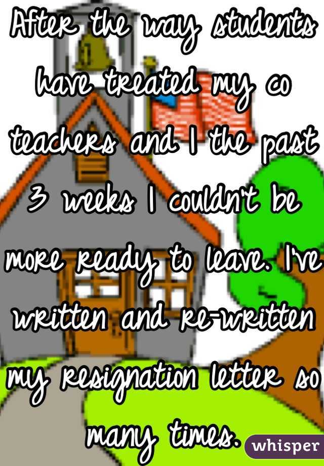 After the way students have treated my co teachers and I the past 3 weeks I couldn't be more ready to leave. I've written and re-written my resignation letter so many times.