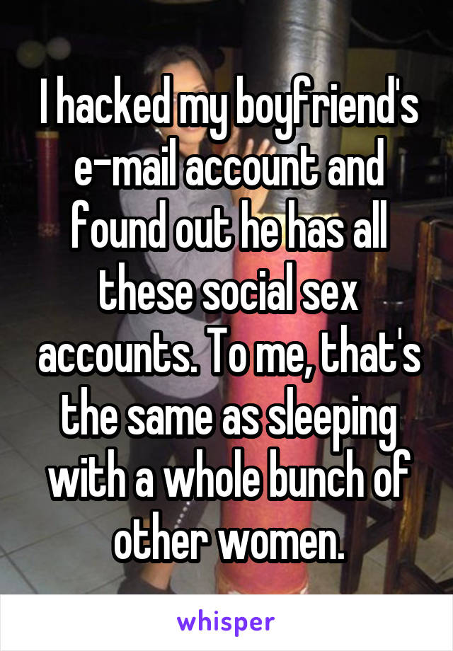 I hacked my boyfriend's e-mail account and found out he has all these social sex accounts. To me, that's the same as sleeping with a whole bunch of other women.