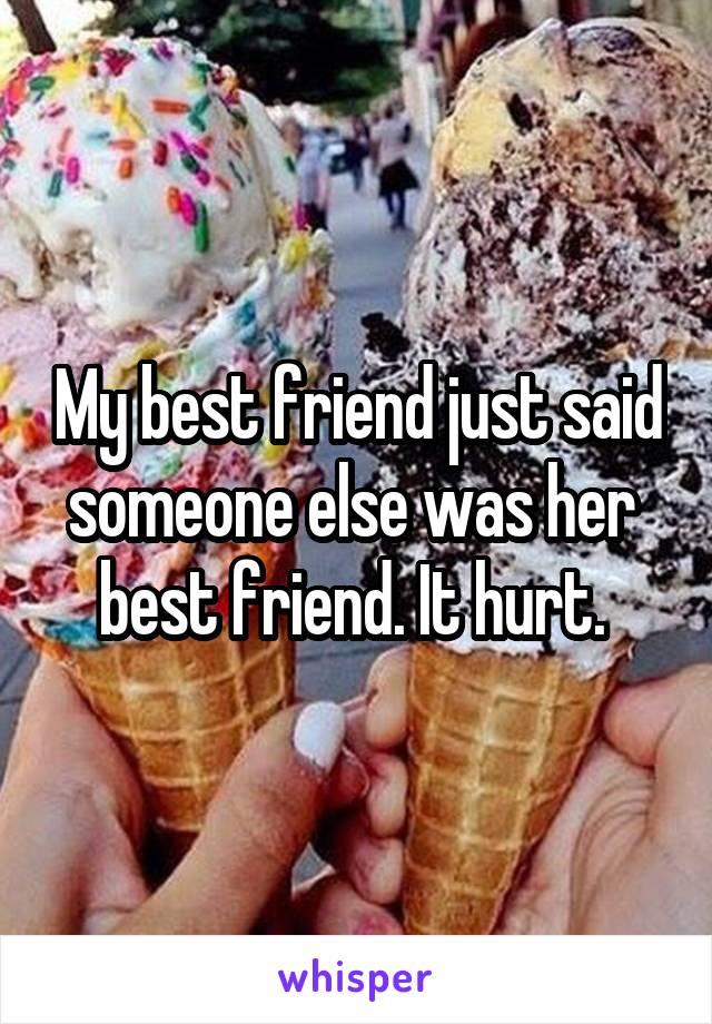 My best friend just said someone else was her  best friend. It hurt.