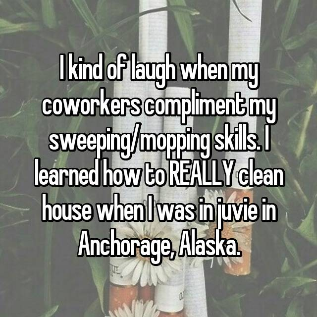 I kind of laugh when my coworkers compliment my sweeping/mopping skills. I learned how to REALLY clean house when I was in juvie in Anchorage, Alaska.