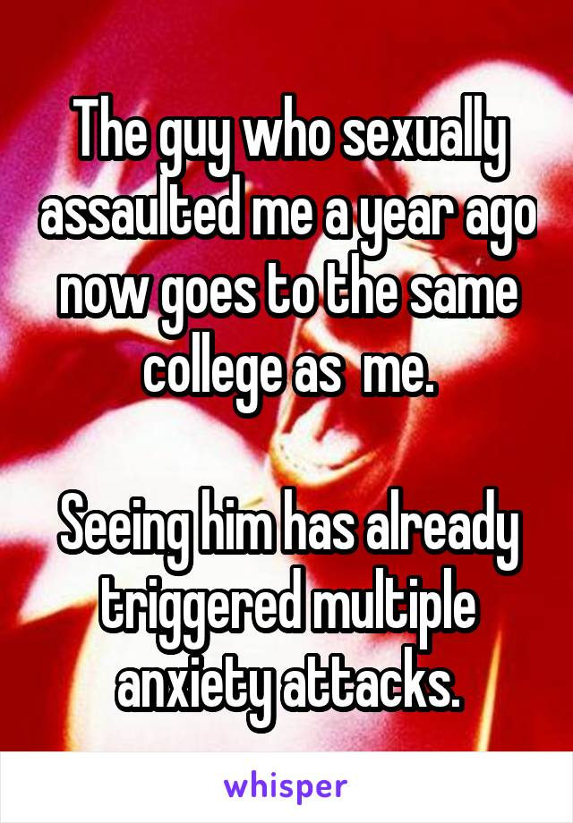 The guy who sexually assaulted me a year ago now goes to the same college as  me.  Seeing him has already triggered multiple anxiety attacks.