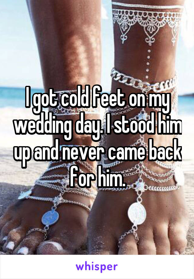 I got cold feet on my wedding day. I stood him up and never came back for him.