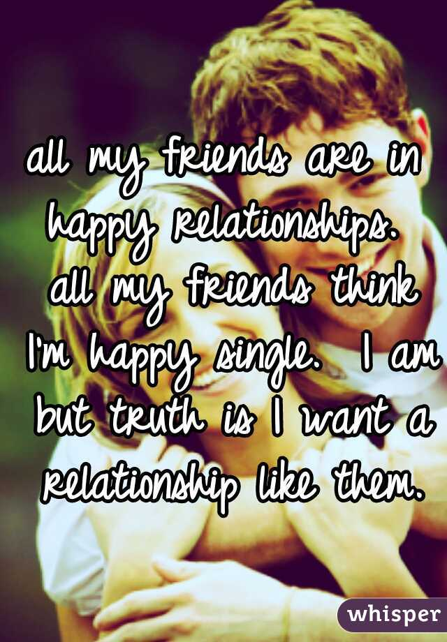 all my friends are in happy relationships.  all my friends think I'm happy single.  I am but truth is I want a relationship like them.