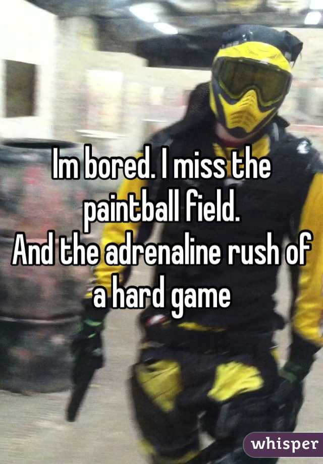 Im bored. I miss the paintball field.  And the adrenaline rush of a hard game