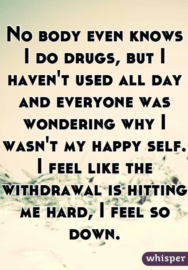 No body even knows I do drugs, but I haven't used all day and everyone was wondering why I wasn't my happy self. I feel like the withdrawal is hitting me hard, I feel so down.