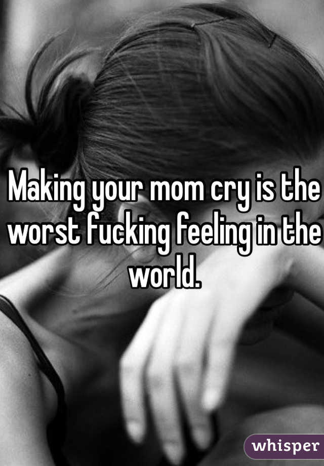 Making your mom cry is the worst fucking feeling in the world.