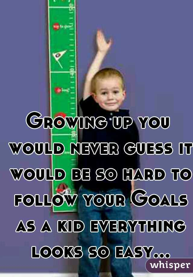 Growing up you would never guess it would be so hard to follow your Goals as a kid everything looks so easy...
