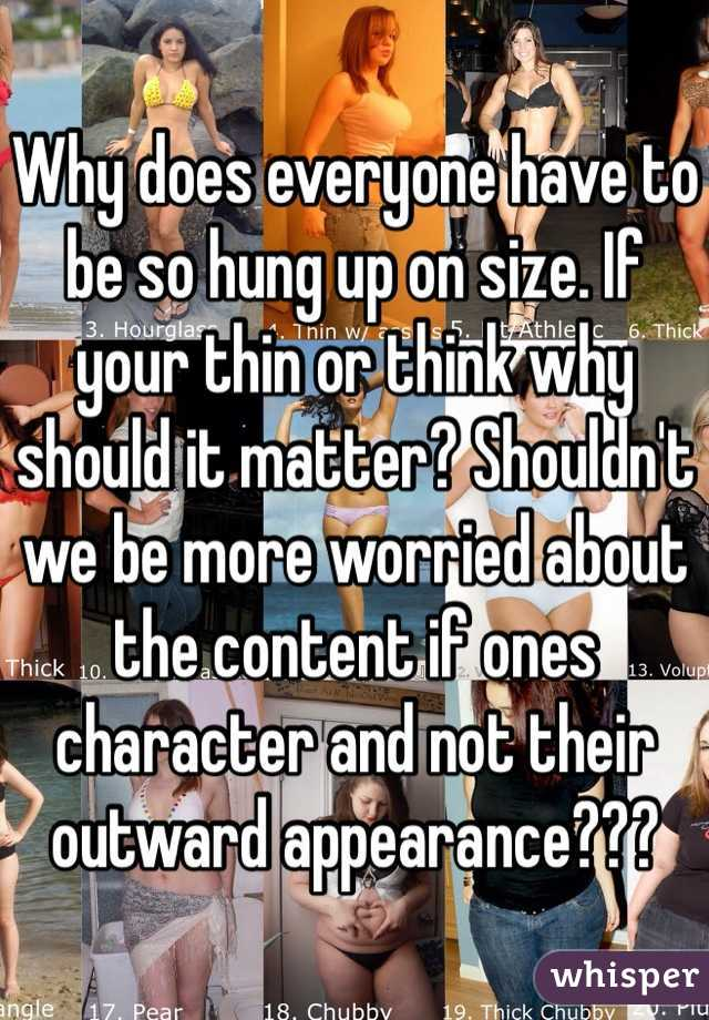 Why does everyone have to be so hung up on size. If your thin or think why should it matter? Shouldn't we be more worried about the content if ones character and not their outward appearance???