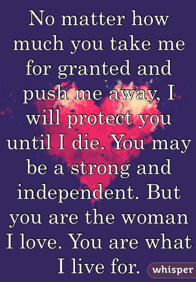 No matter how much you take me for granted and push me away, I will protect you until I die. You may be a strong and independent. But you are the woman I love. You are what I live for.