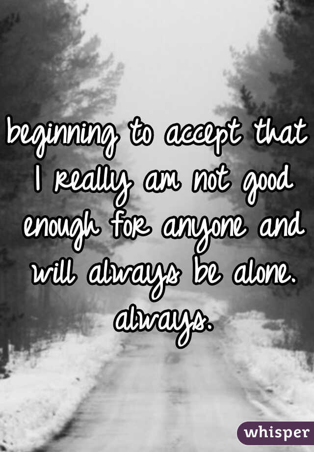 beginning to accept that I really am not good enough for anyone and will always be alone. always.