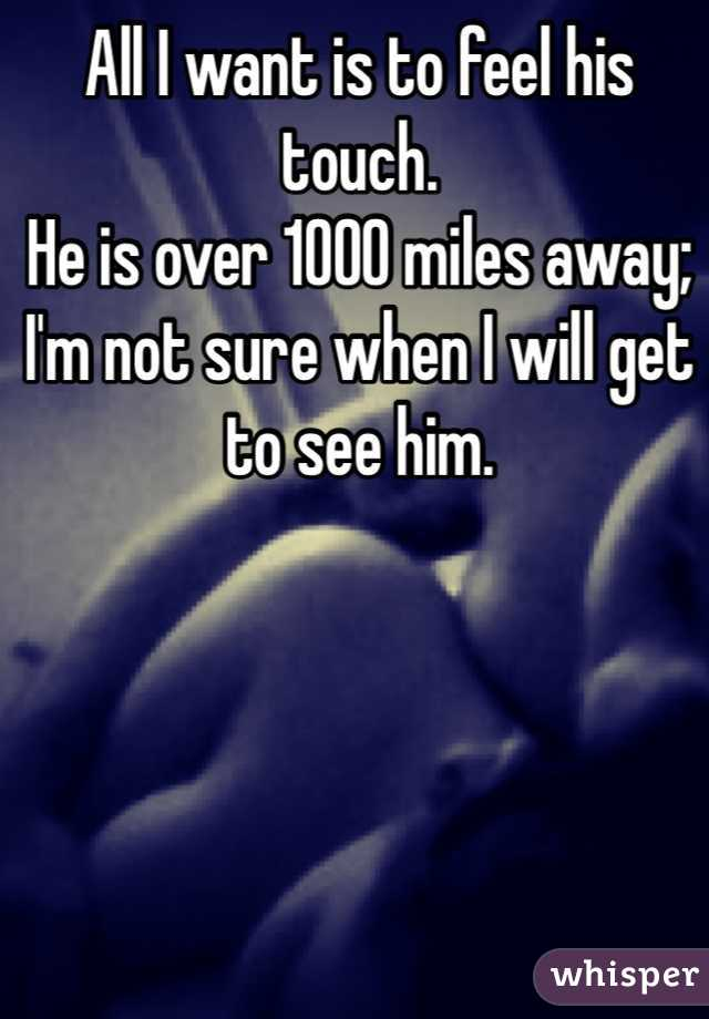 All I want is to feel his touch.  He is over 1000 miles away; I'm not sure when I will get to see him.