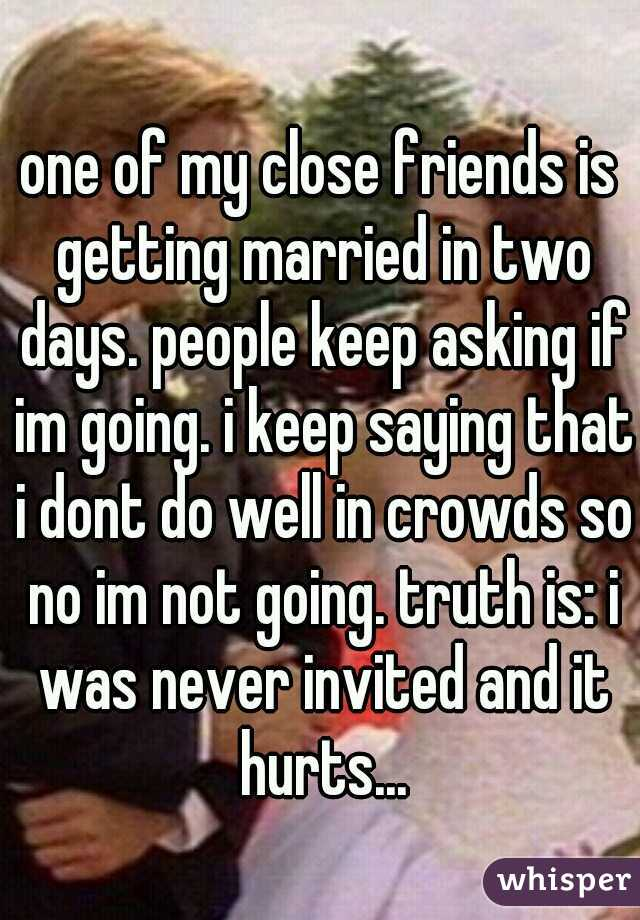 one of my close friends is getting married in two days. people keep asking if im going. i keep saying that i dont do well in crowds so no im not going. truth is: i was never invited and it hurts...
