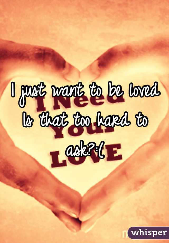 I just want to be loved Is that too hard to ask?:(