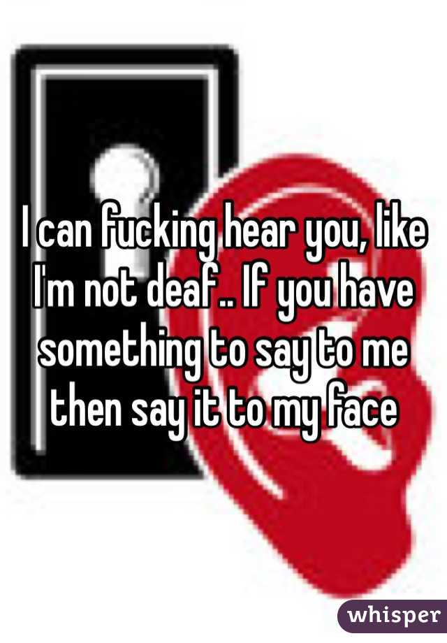 I can fucking hear you, like I'm not deaf.. If you have something to say to me then say it to my face