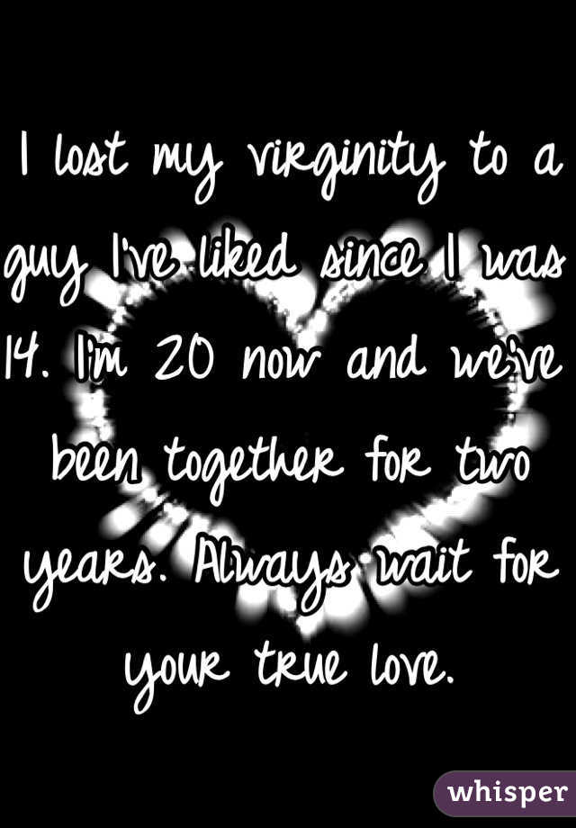 I lost my virginity to a guy I've liked since I was 14. I'm 20 now and we've been together for two years. Always wait for your true love.