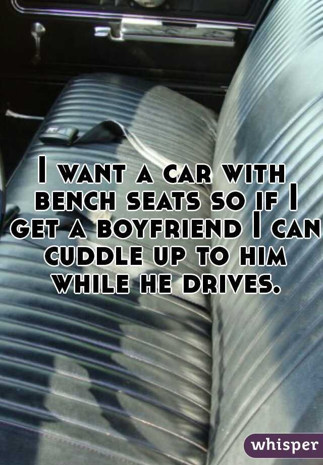 I want a car with bench seats so if I get a boyfriend I can cuddle up to him while he drives.