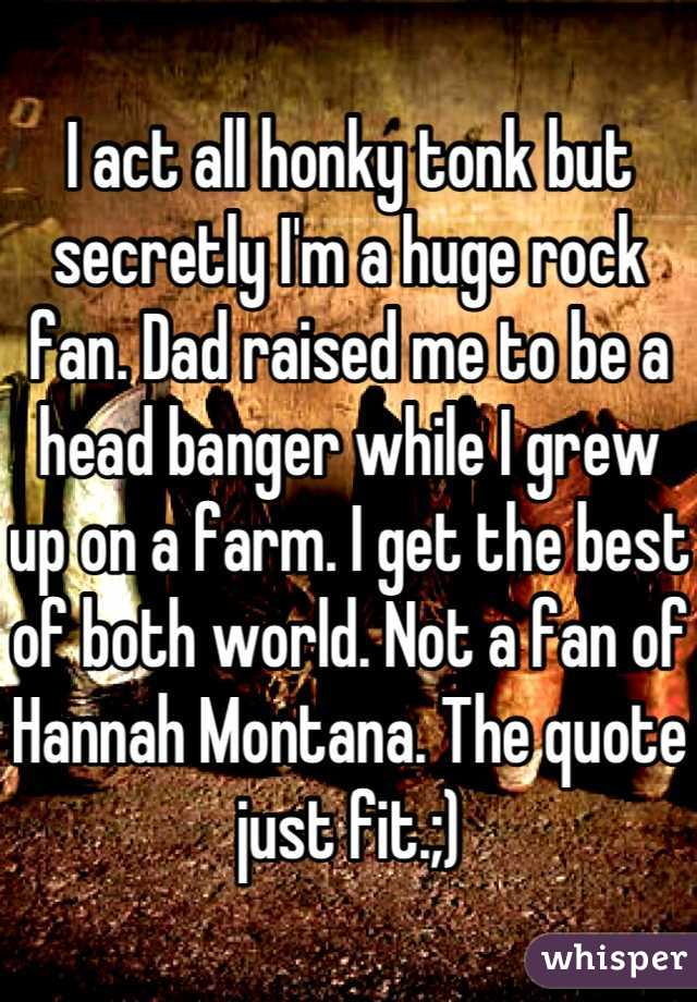 I act all honky tonk but secretly I'm a huge rock fan. Dad raised me to be a head banger while I grew up on a farm. I get the best of both world. Not a fan of Hannah Montana. The quote just fit.;)