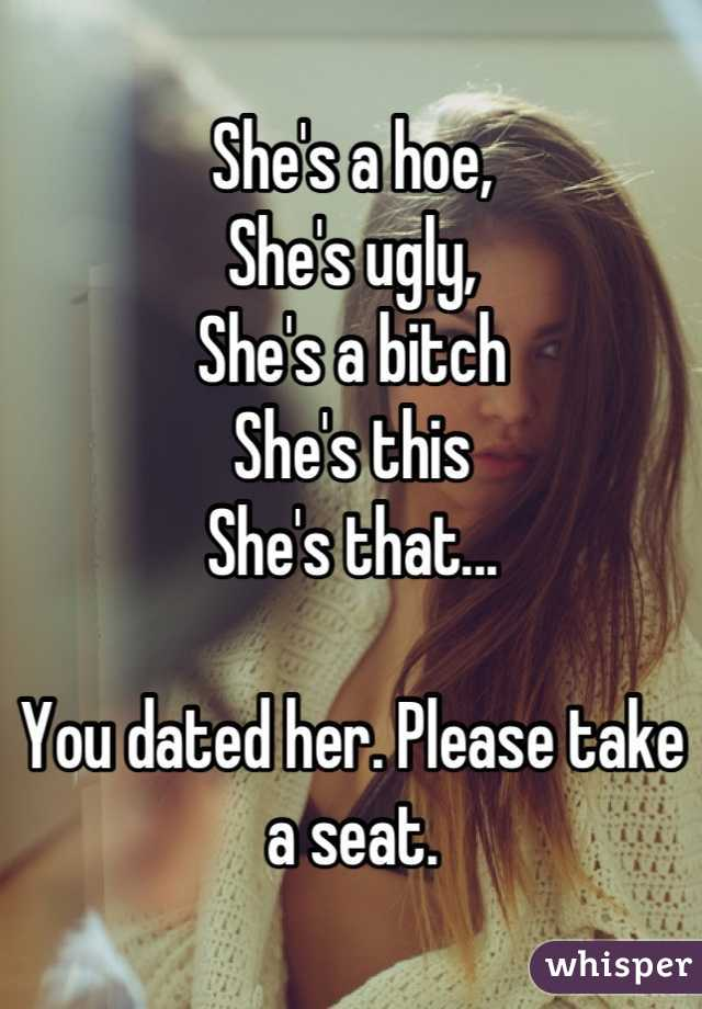 She's a hoe,  She's ugly, She's a bitch  She's this She's that...  You dated her. Please take a seat.