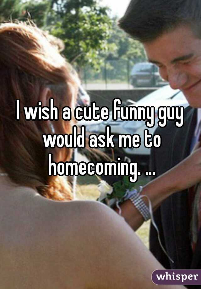 I wish a cute funny guy would ask me to homecoming. ...