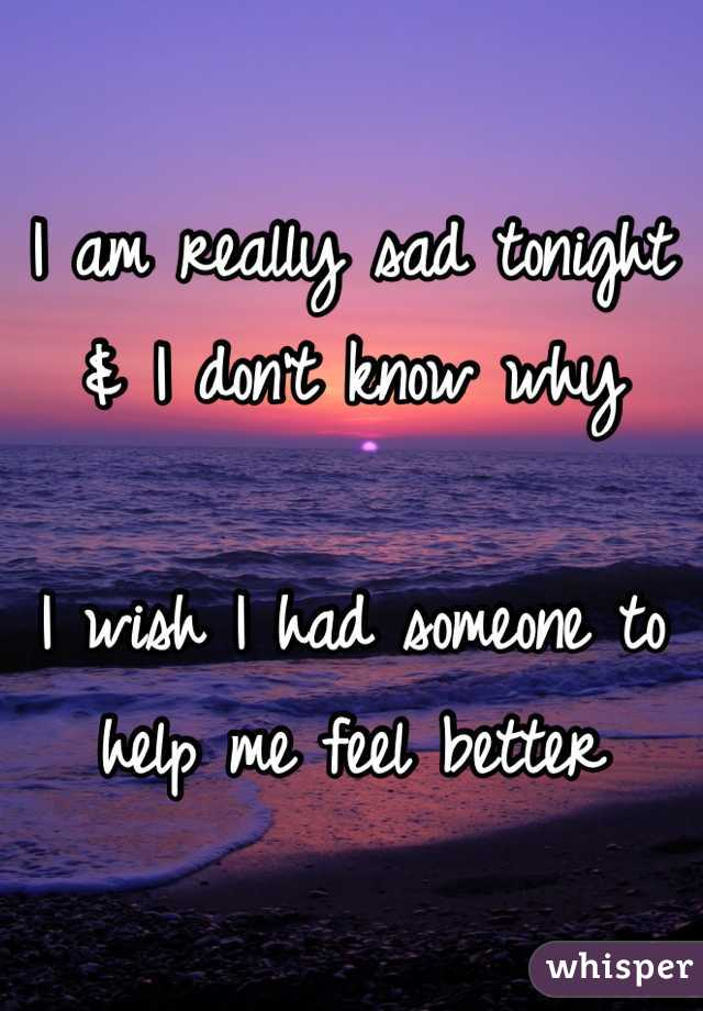 I am really sad tonight & I don't know why  I wish I had someone to help me feel better