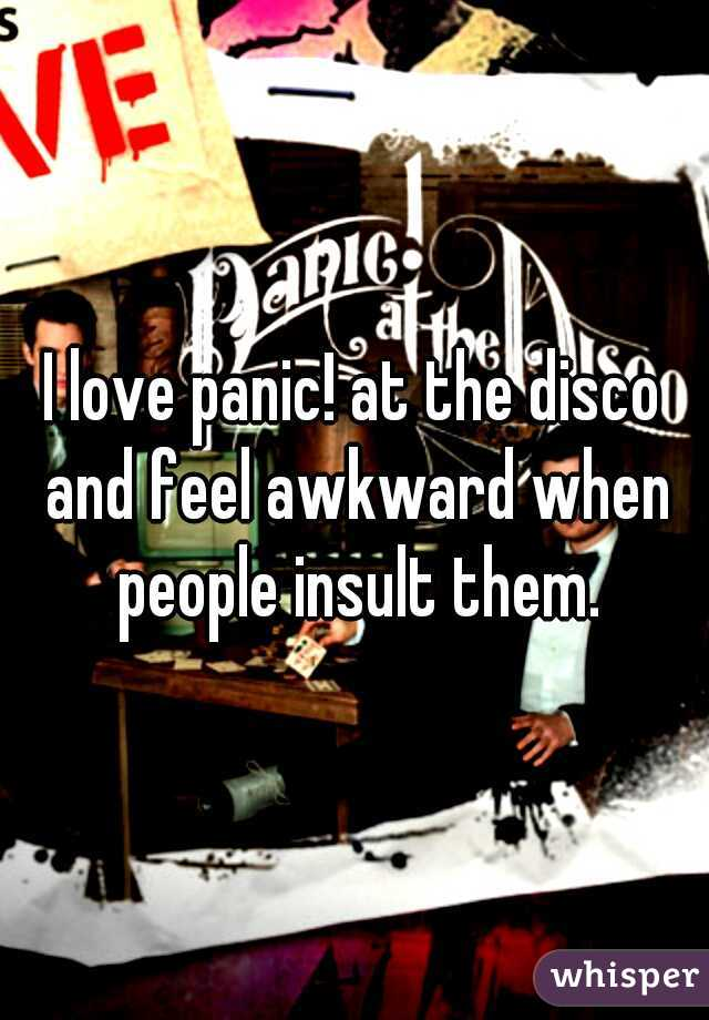 I love panic! at the disco and feel awkward when people insult them.