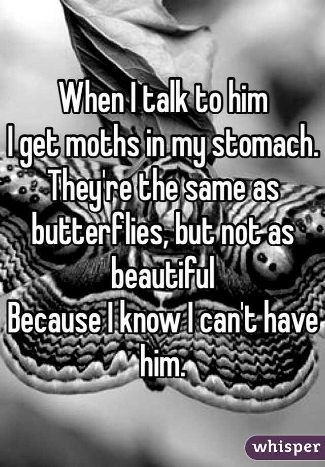 When I talk to him I get moths in my stomach. They're the same as butterflies, but not as beautiful  Because I know I can't have him.